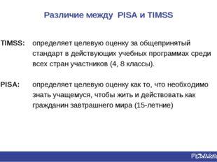 Различие между PISA и TIMSS TIMSS: определяет целевую оценку за общепринятый