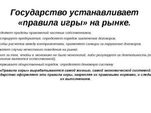 Государство устанавливает «правила игры» на рынке. определяет приделы правомо