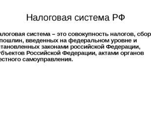 Налоговая система РФ Налоговая система – это совокупность налогов, сборов и п