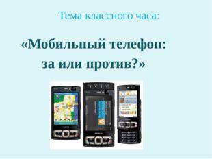 Тема классного часа: «Мобильный телефон: за или против?»