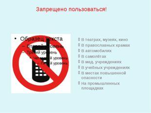 Запрещено пользоваться! В театрах, музеях, кино В православных храмах В авто