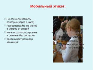 Мобильный этикет: Не спешите звонить повторно(через 2 часа) Разговаривайте н