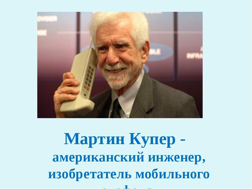 Мартин Купер - американский инженер, изобретатель мобильного телефона.