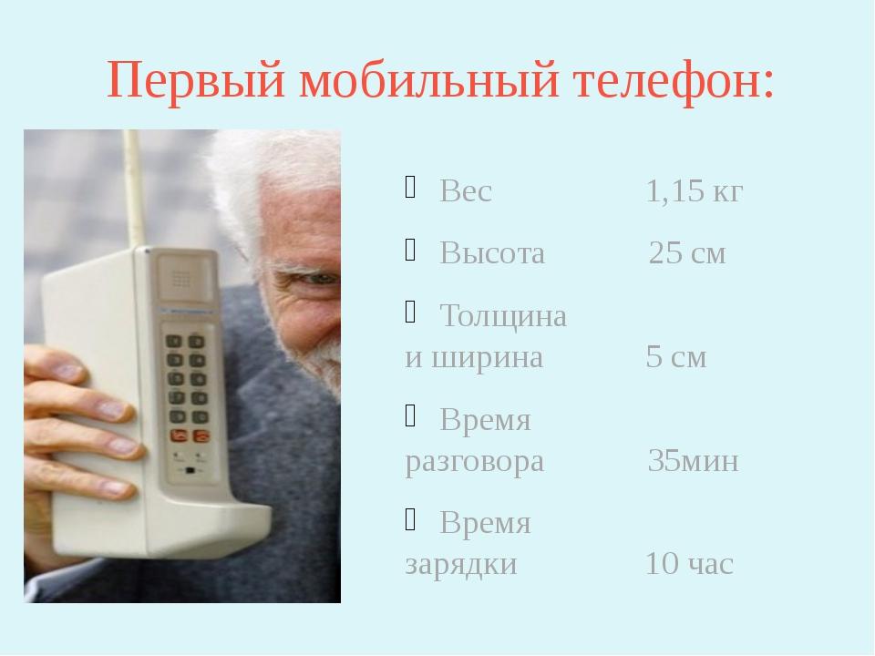 Первый мобильный телефон: Вес 1,15 кг Высота 25 см Толщина и ширина 5 см Врем...