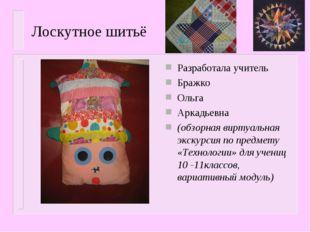 Лоскутное шитьё Разработала учитель Бражко Ольга Аркадьевна (обзорная виртуал