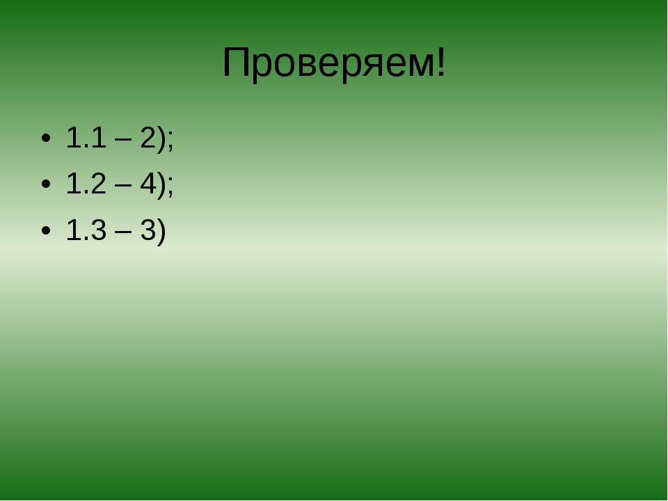 Проверяем! 1.1 – 2); 1.2 – 4); 1.3 – 3)