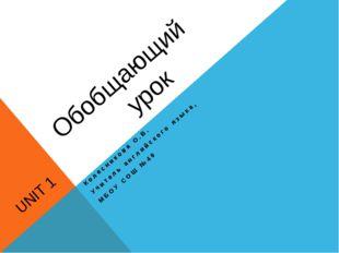 Обобщающий UNIT 1 урок Колесникова О.В. Учитель английского языка, МБОУ СОШ