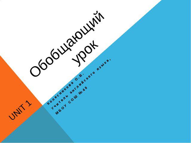 Обобщающий UNIT 1 урок Колесникова О.В. Учитель английского языка, МБОУ СОШ...