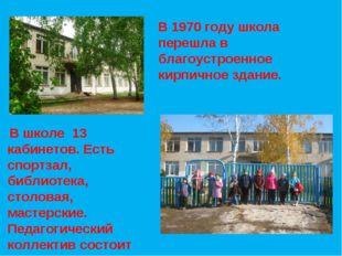 В 1970 году школа перешла в благоустроенное кирпичное здание. В школе 13 каби