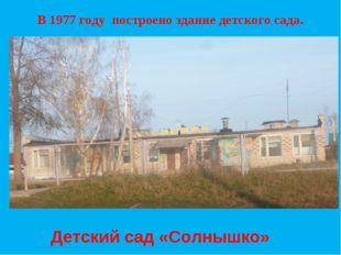 В 1977 году построено здание детского сада. Детский сад «Солнышко»