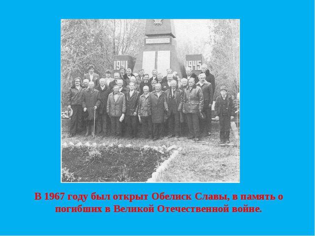 В 1967 году был открыт Обелиск Славы, в память о погибших в Великой Отечестве...