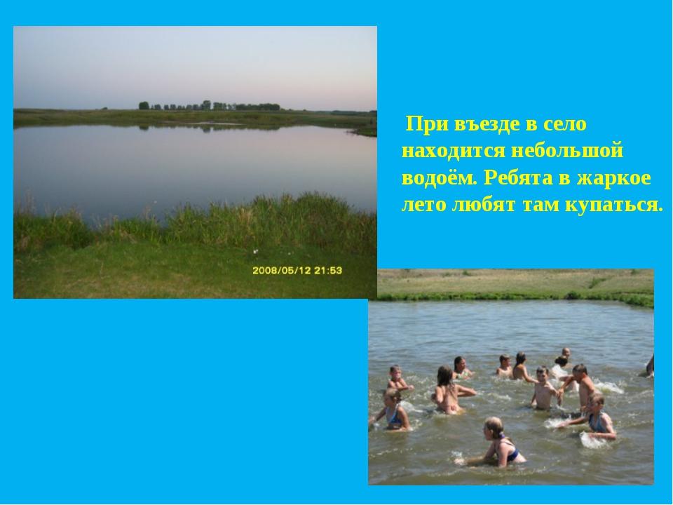 При въезде в село находится небольшой водоём. Ребята в жаркое лето любят там...