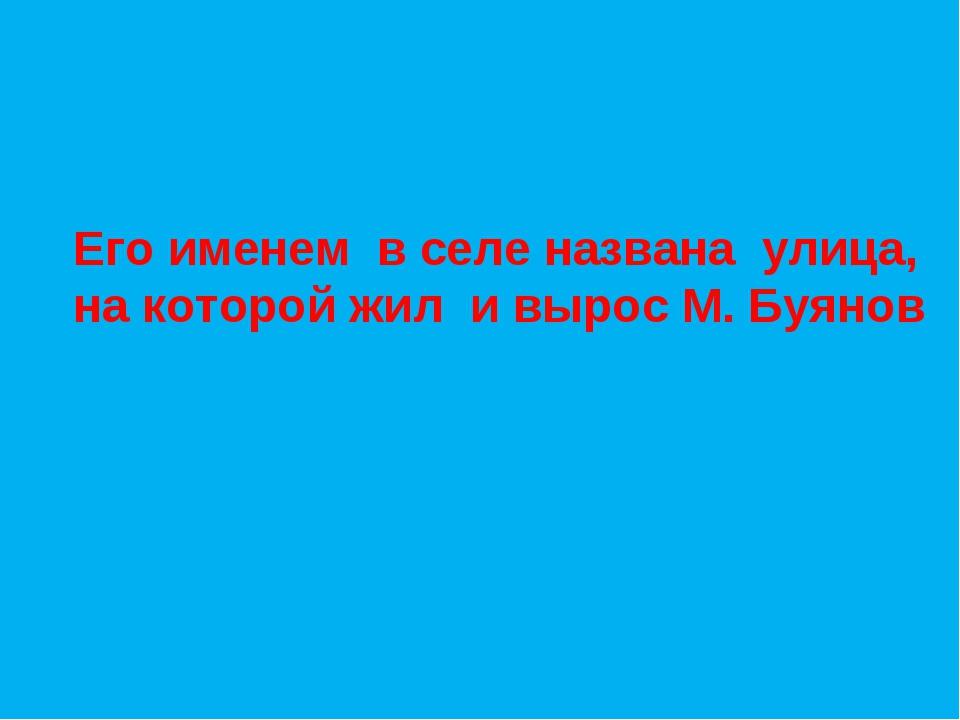 Его именем в селе названа улица, на которой жил и вырос М. Буянов