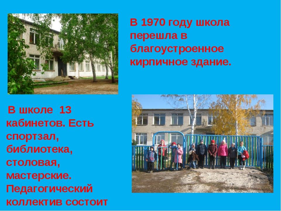 В 1970 году школа перешла в благоустроенное кирпичное здание. В школе 13 каби...