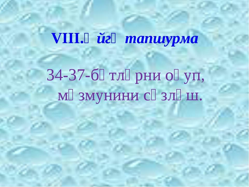 VІІІ.Өйгә тапшурма 34-37-бәтләрни оқуп, мәзмунини сөзләш.