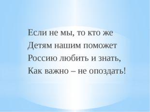 Если не мы, то кто же Детям нашим поможет Россию любить и знать, Как важно –