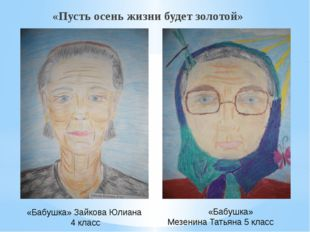 «Пусть осень жизни будет золотой» «Бабушка» Зайкова Юлиана 4 класс «Бабушка»