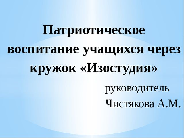 Патриотическое воспитание учащихся через кружок «Изостудия» руководитель Чист...