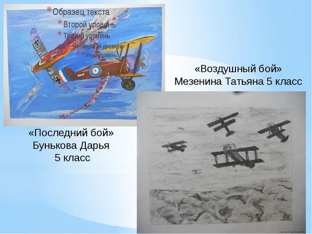 «Воздушный бой» Мезенина Татьяна 5 класс «Последний бой» Бунькова Дарья 5 класс