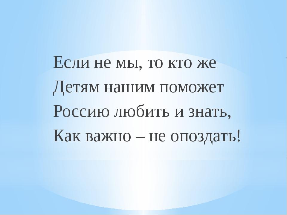 Если не мы, то кто же Детям нашим поможет Россию любить и знать, Как важно –...