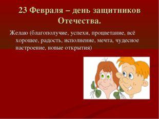 23 Февраля – день защитников Отечества. Желаю (благополучие, успехи, процвета