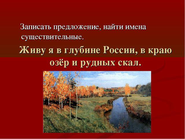 Живу я в глубине России, в краю озёр и рудных скал. Записать предложение, най...