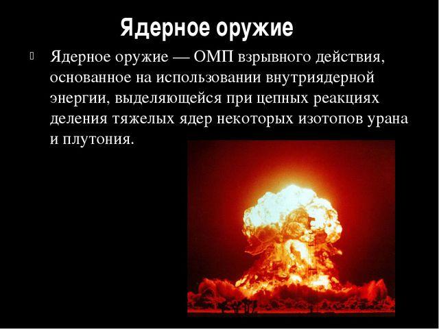 Ядерное оружие Ядерное оружие — ОМП взрывного действия, основанное на использ...