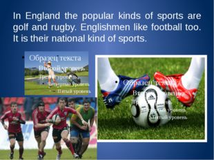 In England the popular kinds of sports are golf and rugby. Englishmen like fo