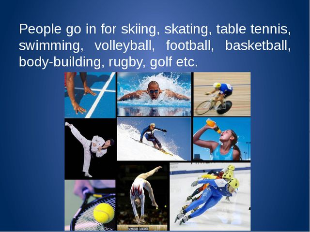 People go in for skiing, skating, table tennis, swimming, volleyball, footbal...
