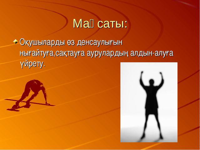 Мақсаты: Оқушыларды өз денсаулығын нығайтуға,сақтауға аурулардың алдын-алуға...