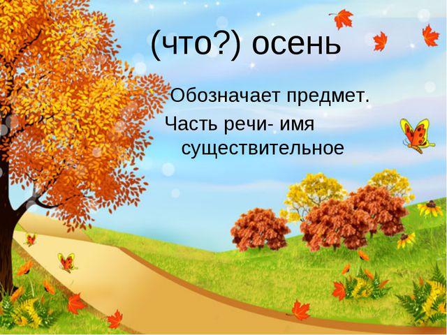 (что?) осень Обозначает предмет. Часть речи- имя существительное