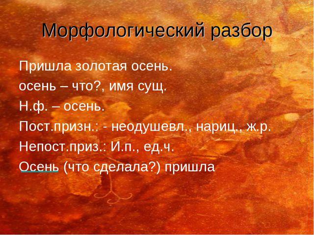 Морфологический разбор Пришла золотая осень. осень – что?, имя сущ. Н.ф. – ос...