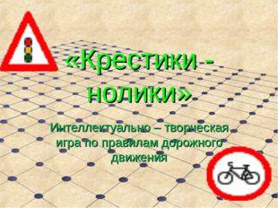 «Крестики - нолики» Интеллектуально – творческая игра по правилам дорожного д