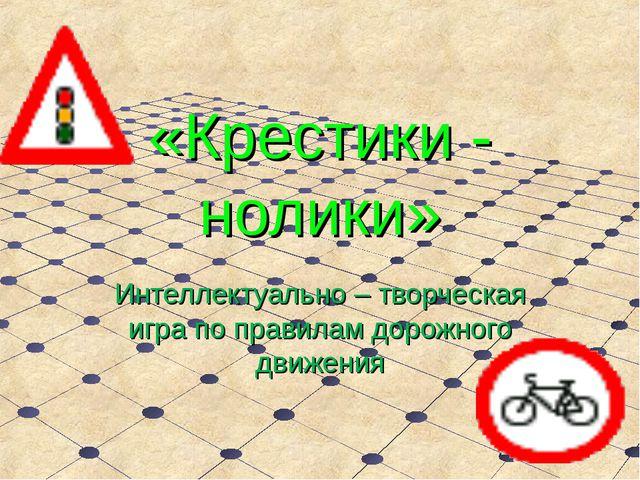 «Крестики - нолики» Интеллектуально – творческая игра по правилам дорожного д...