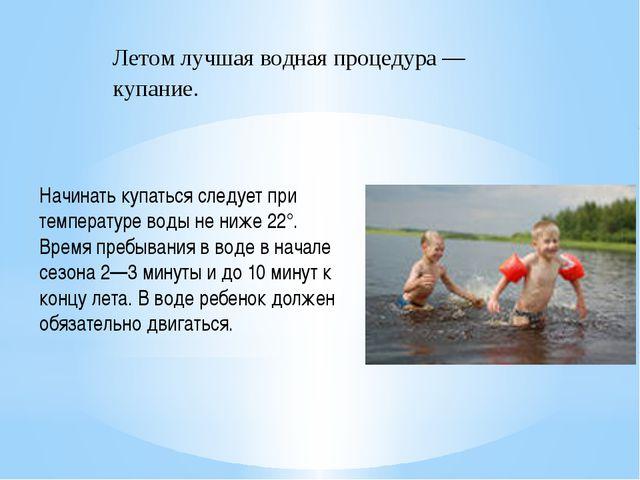 Начинать купаться следует при температуре воды не ниже 22°. Время пребывания...