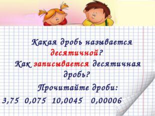 Какая дробь называется десятичной? Как записывается десятичная дробь? Прочит