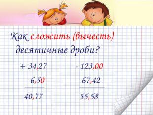 Как сложить (вычесть) десятичные дроби? + 34,27 - 123,00 6,50 67,42 _________
