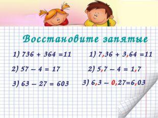 Восстановите запятые  1) 736 + 364 =11 3) 63 – 27 = 603 2) 57 – 4 = 17 3)