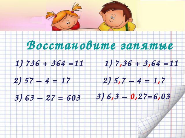 Восстановите запятые  1) 736 + 364 =11 3) 63 – 27 = 603 2) 57 – 4 = 17 3)...
