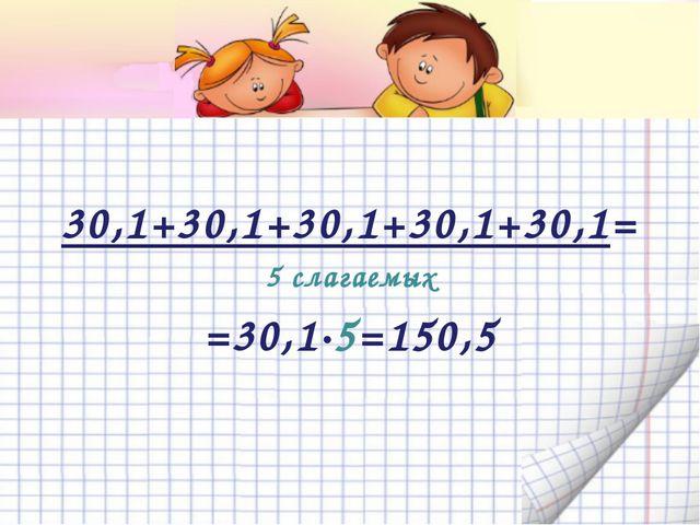 30,1+30,1+30,1+30,1+30,1= 5 слагаемых =30,1·5=150,5