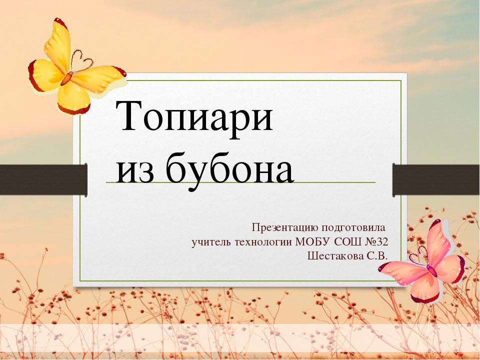 Презентацию подготовила учитель технологии МОБУ СОШ №32 Шестакова С.В. Топиа...