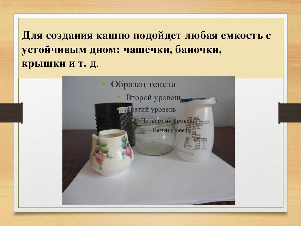 Для создания кашпо подойдет любая емкость с устойчивым дном: чашечки, баночки...