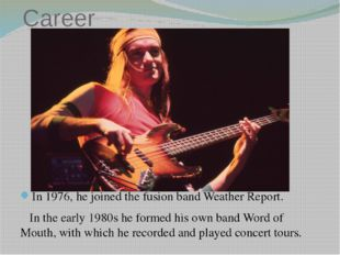 Career In 1976, he joined the fusion band Weather Report. In the early 1980s
