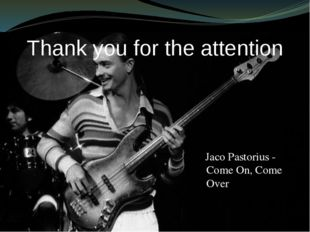 Thank you for the attention Jaco Pastorius - Come On, Come Over