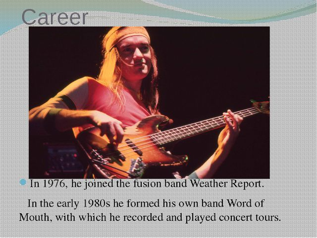 Career In 1976, he joined the fusion band Weather Report. In the early 1980s ...