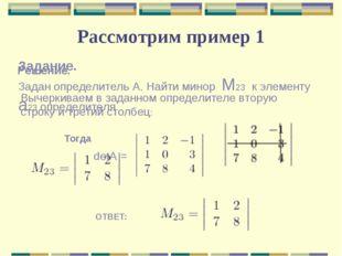 Рассмотрим пример 1 Задание. Задан определитель А. Найти минор M23 к элементу