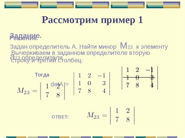 Рассмотрим пример 1 Задание. Задан определитель А. Найти минор M23 к элементу...