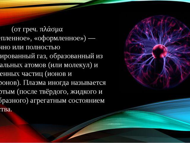 Пла́зма (от греч. πλάσμα «вылепленное», «оформленное»)— частично или полност...