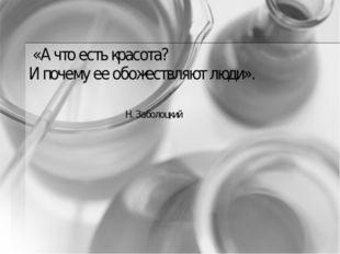 «А что есть красота? И почему ее обожествляют люди». Н. Заболоцкий