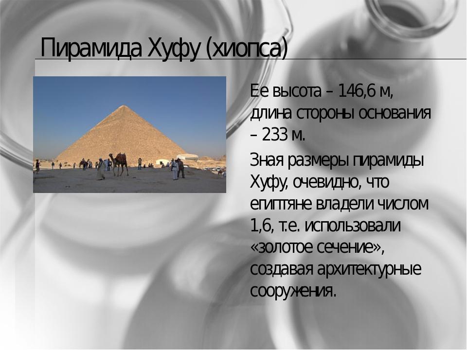Пирамида Хуфу (хиопса) Ее высота – 146,6 м, длина стороны основания – 233 м....